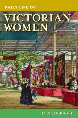 Daily Life of Victorian Women By Murdoch, Lydia